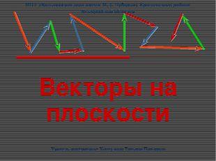 Векторы на плоскости Учитель математики: Хантулина Татьяна Павловна МОУ «Боль