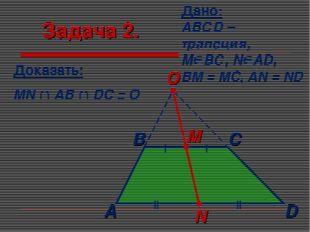Задача 2. Дано: АВСD – трапеция, МВС, NAD, BM = MC, AN = ND Доказать: MN 