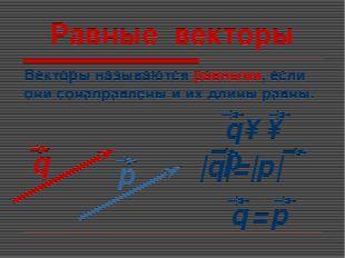 Равные векторы Векторы называются равными, если они сонаправлены и их длины р