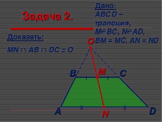 Задача 2. Дано: АВСD – трапеция, МВС, NAD, BM = MC, AN = ND Доказать: MN ...