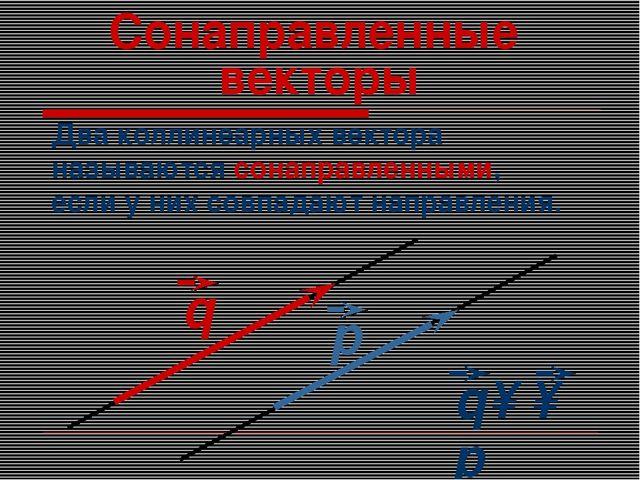 Сонаправленные векторы Два коллинеарных вектора называются сонаправленными, е...
