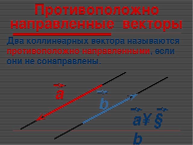 Противоположно направленные векторы Два коллинеарных вектора называются проти...