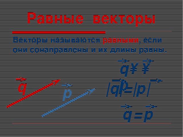 Равные векторы Векторы называются равными, если они сонаправлены и их длины р...