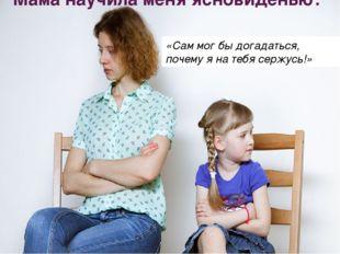 Мама научила меня ясновиденью: «Сам мог бы догадаться, почему я на тебя сержу