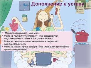 Дополнение к уставу: Мама не наказывает – она учит. Мама не трындит по телефо
