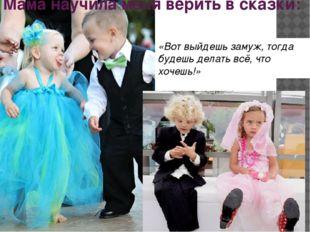 Мама научила меня верить в сказки: «Вот выйдешь замуж, тогда будешь делать вс