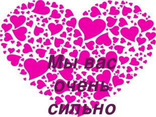Мы вас очень сильно любим!!!