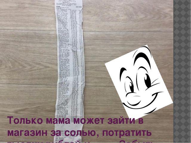 Только мама может зайти в магазин за солью, потратить тысячу рублей и ……. За...