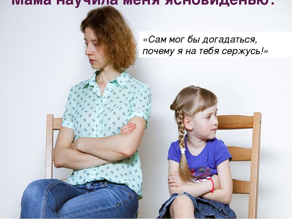 Мама научила меня ясновиденью: «Сам мог бы догадаться, почему я на тебя сержу...