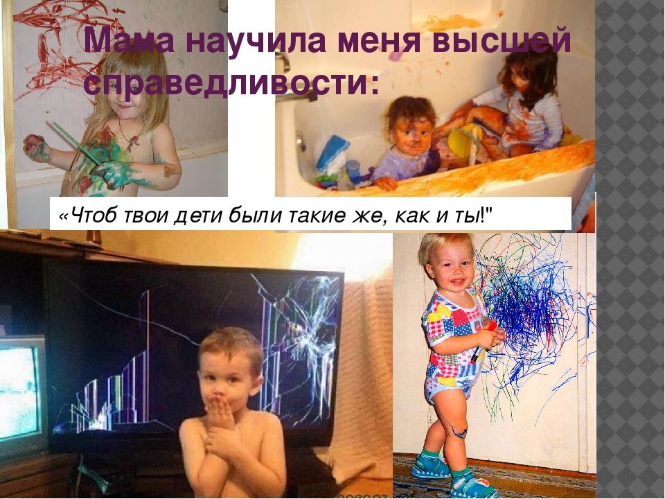 Мама научила меня высшей справедливости: «Чтоб твои дети были такие же, как и...