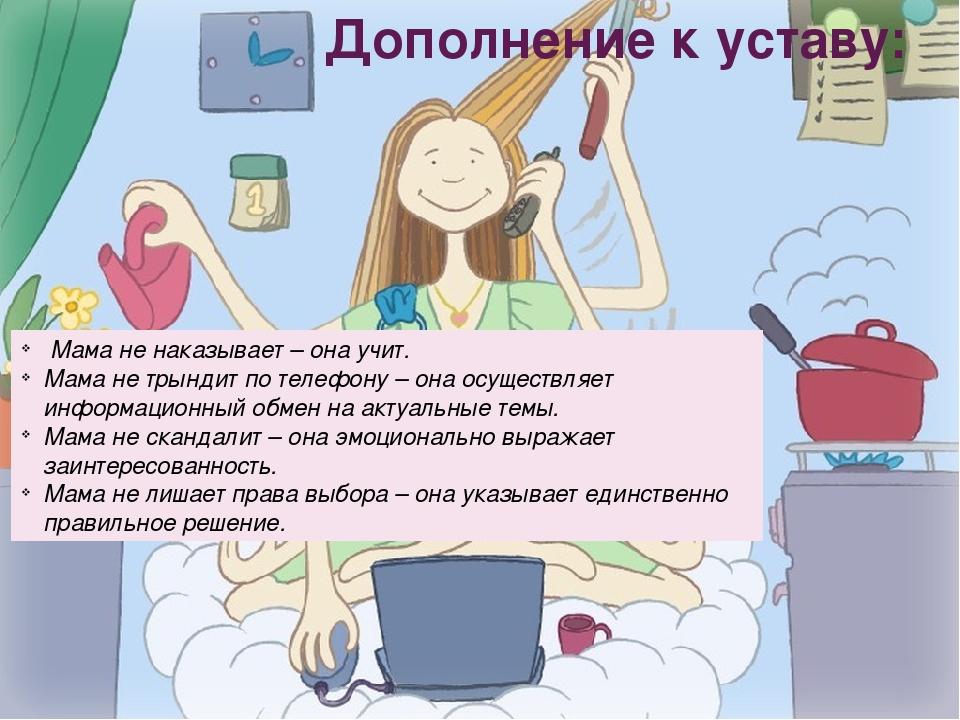 Дополнение к уставу: Мама не наказывает – она учит. Мама не трындит по телефо...