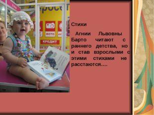 Стихи Агнии Львовны Барто читают с раннего детства, но и став взрослыми с эти