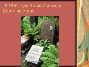 В 1981 году Агнии Львовны Барто не стало.
