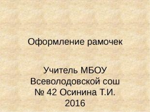 Оформление рамочек Учитель МБОУ Всеволодовской сош № 42 Осинина Т.И. 2016