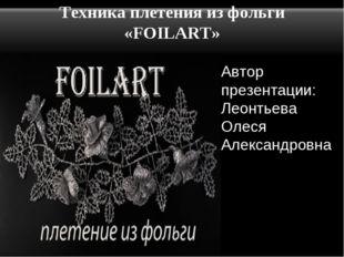 Техника плетения из фольги «FOILART» Автор презентации: Леонтьева Олеся Алекс