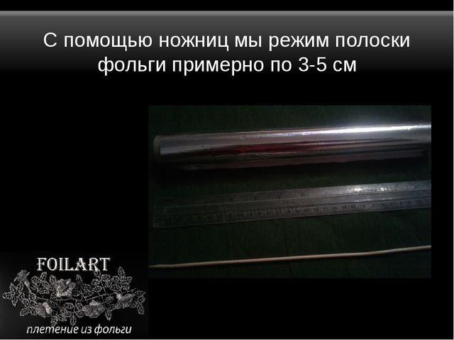 С помощью ножниц мы режим полоски фольги примерно по 3-5 см