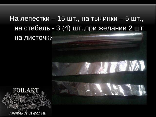 На лепестки – 15 шт., на тычинки – 5 шт., на стебель - 3 (4) шт.,при желании...