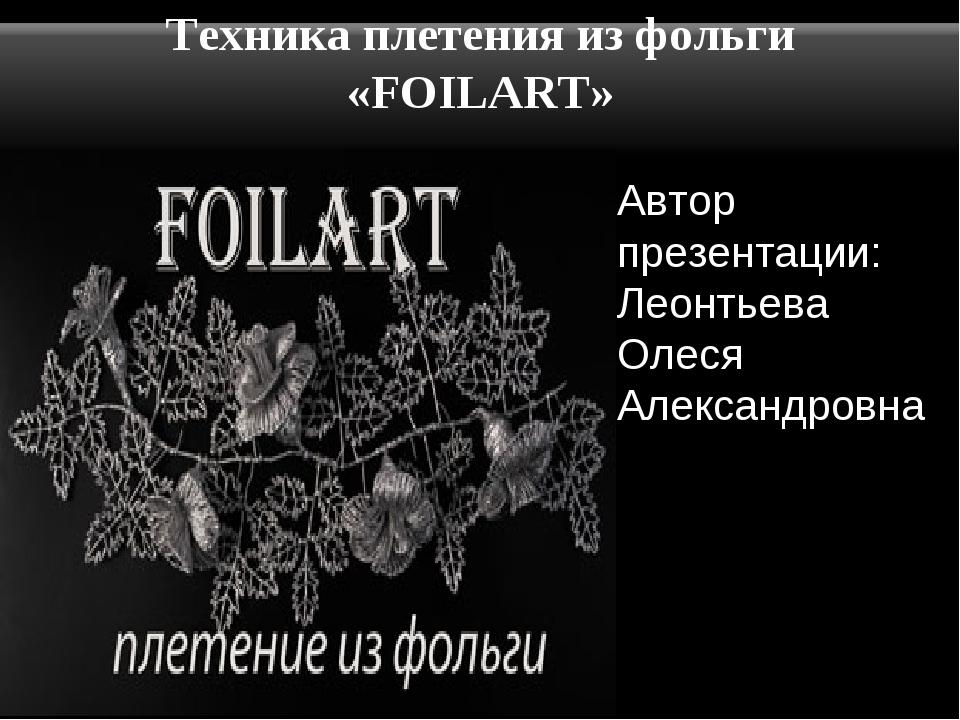 Техника плетения из фольги «FOILART» Автор презентации: Леонтьева Олеся Алекс...