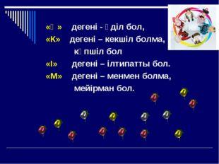 «Ә» дегені - әділ бол, «К» дегені – кекшіл болма, көпшіл бол «І» дегені – ілт