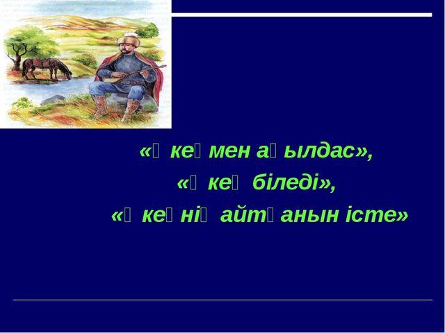 «Әкеңмен ақылдас», «Әкең біледі», «Әкеңнің айтқанын істе»