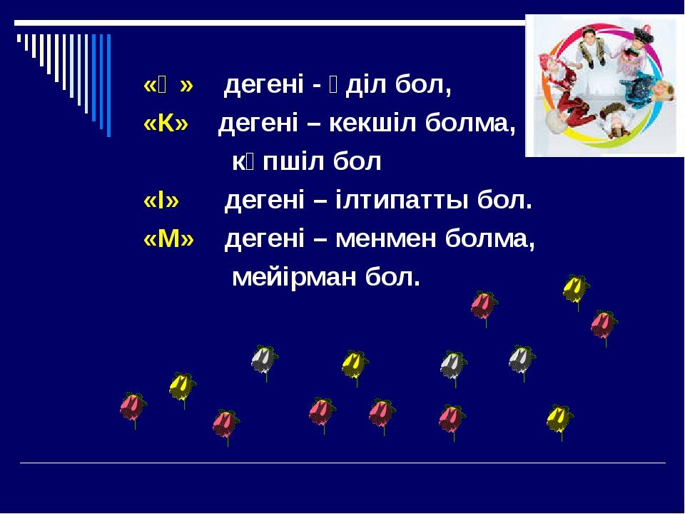 «Ә» дегені - әділ бол, «К» дегені – кекшіл болма, көпшіл бол «І» дегені – ілт...