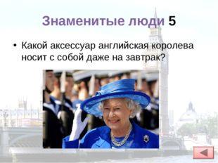 Знаменитые люди 5 Какой аксессуар английская королева носит с собой даже на з