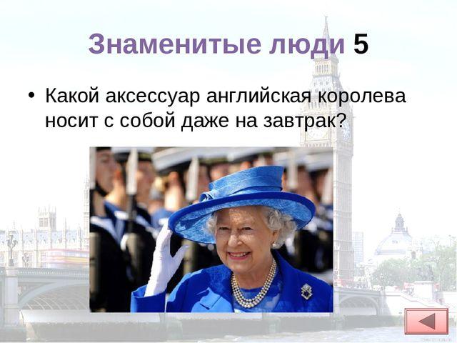 Знаменитые люди 5 Какой аксессуар английская королева носит с собой даже на з...