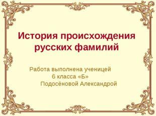 История происхождения русских фамилий Работа выполнена ученицей 6 класса «Б»