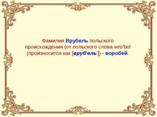 Фамилия Врубель польского происхождения (от польского слова wro'bel (произнос