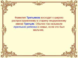 Фамилия Третьяков восходит к широко распространенному в старину нецерковному