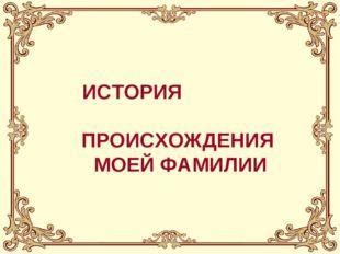 ИСТОРИЯ ПРОИСХОЖДЕНИЯ МОЕЙ ФАМИЛИИ