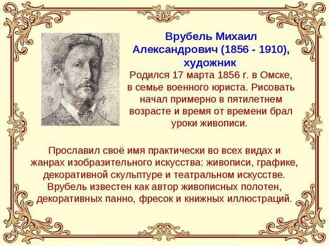 Врубель Михаил Александрович (1856 - 1910), художник Родился 17 марта 1856 г....