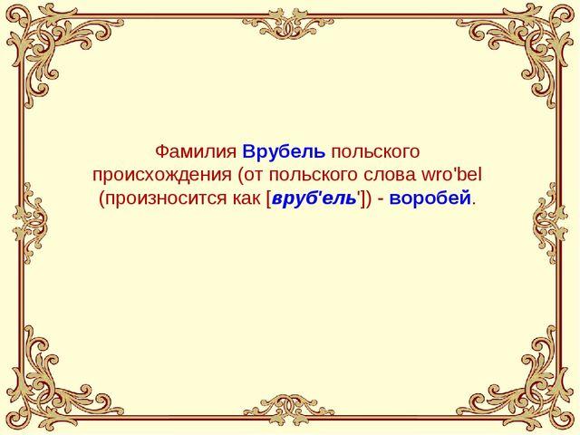 Фамилия Врубель польского происхождения (от польского слова wro'bel (произнос...