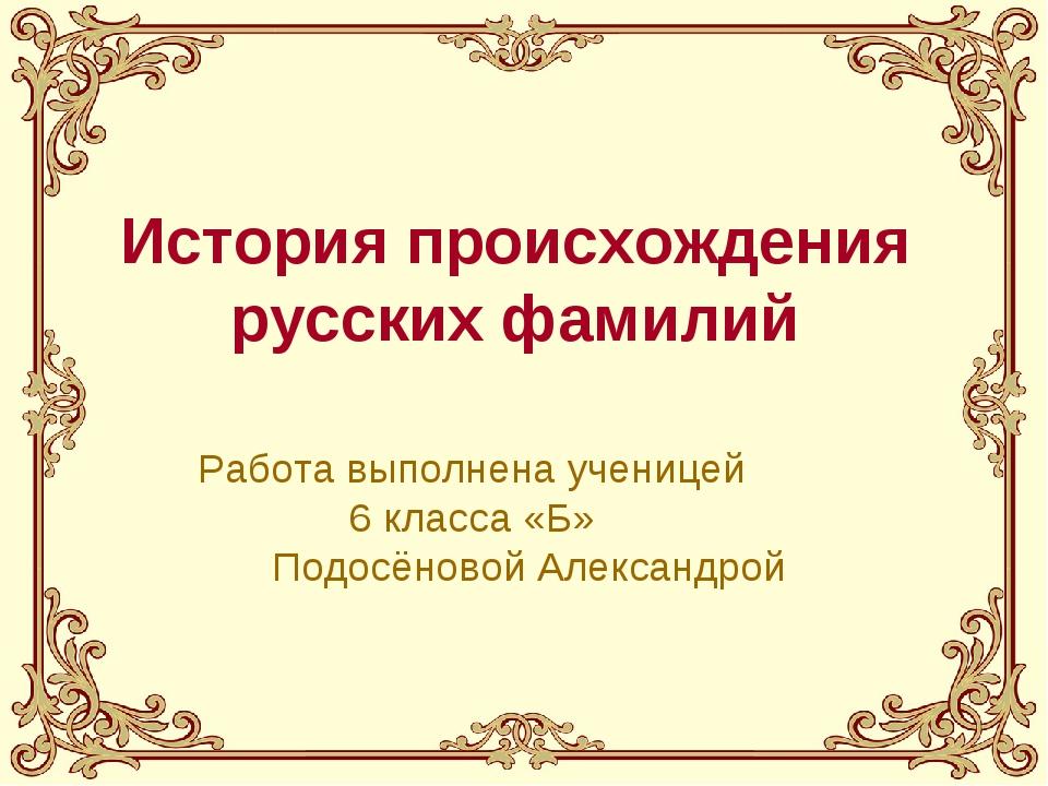 История происхождения русских фамилий Работа выполнена ученицей 6 класса «Б»...