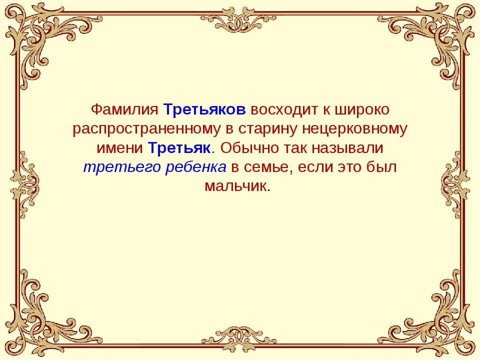 Фамилия Третьяков восходит к широко распространенному в старину нецерковному...