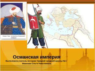 Османская империя Выполнила учитель истории Урицкой средней школы №1 Иванова