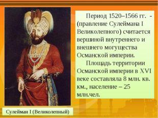 Сулейман I (Великолепный) Период 1520–1566 гг. -(правление Сулеймана I Велико