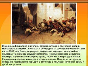 Янычары официально считались рабами султана и постоянно жили в монастырях-каз