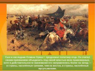 Сын и наследник Османа Орхан I продолжал политику отца. Он считал своим призв