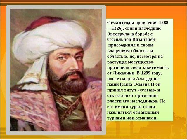Осман(годы правления 1288—1326), сын и наследникЭртогрула, в борьбе с бесси...
