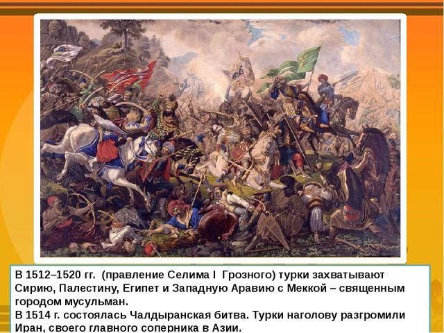 В 1512–1520 гг. (правление Селима I Грозного) турки захватывают Сирию, Палест...