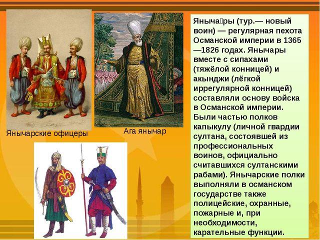 Яныча́ры (тур.— новый воин) — регулярная пехота Османской империи в 1365—1826...
