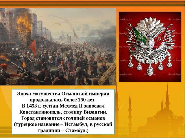 Эпоха могущества Османской империи продолжалась более 150 лет. В 1453 г. султ...