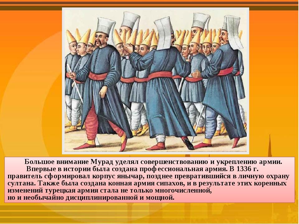 Большое внимание Мурад уделял совершенствованию и укреплению армии. Впервые в...