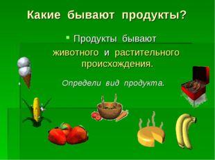 Какие бывают продукты? Продукты бывают животного и растительного происхождени