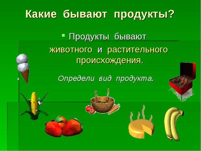 Какие бывают продукты? Продукты бывают животного и растительного происхождени...