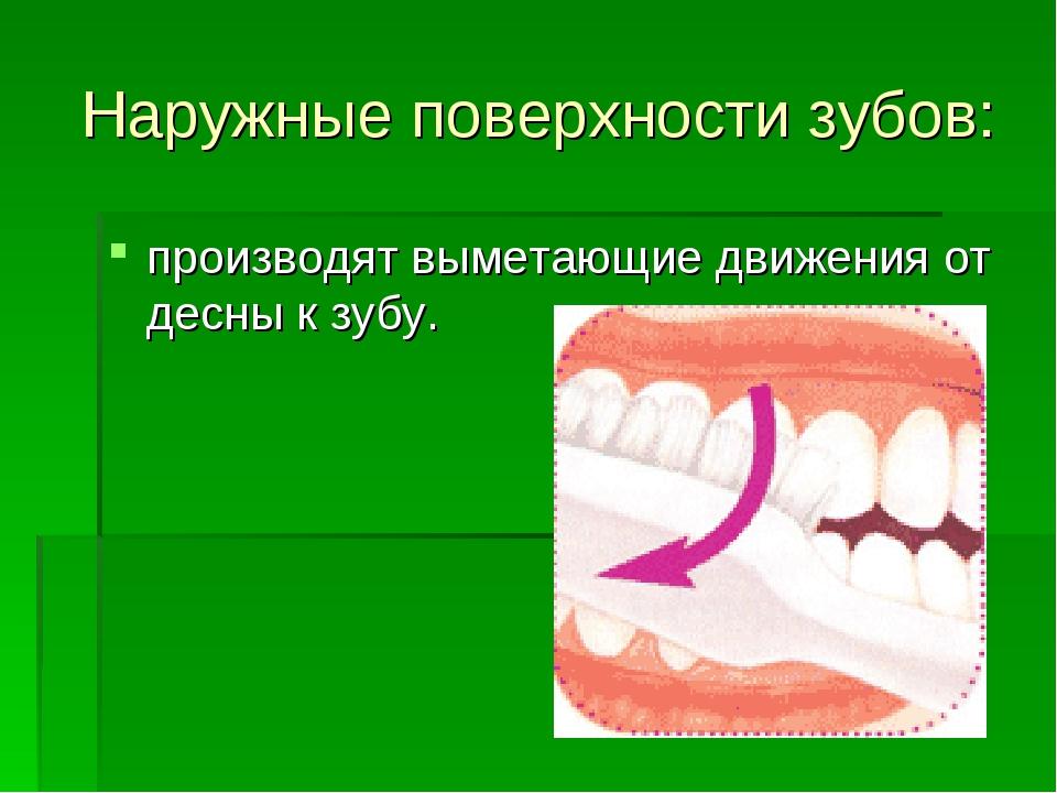 Наружные поверхности зубов: производят выметающие движения от десны к зубу.