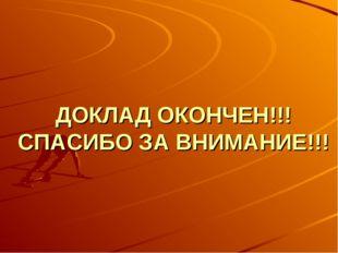 ДОКЛАД ОКОНЧЕН!!! СПАСИБО ЗА ВНИМАНИЕ!!!