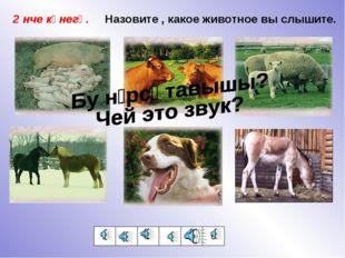 1 2 3 4 5 6 2 нче күнегү. Назовите , какое животное вы слышите.