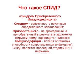 Что такое СПИД? (Синдром Приобретенного Иммунодефицита) Синдром - совокупност